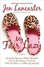 My Fair Lazy : One Reality Television Addict's Attempt to Discover If Not Being a Dumb Ass Is T He New Black; Or, a Culture-Up Manifesto - Jen Lancaster