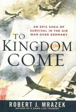To Kingdom Come : An Epic Saga of Survival in the Air War Over Germany - Robert J. Mrazek