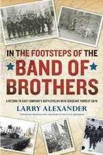 In the Footsteps of the Band of Brothers : A Return to Easy Company's Battlefields with Sergeant Forrest Guth - Larry Alexander