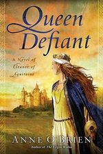 Queen Defiant : A Novel of Eleanor of Aquitaine - Anne O'Brien