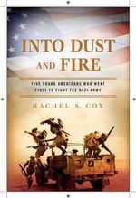Into Dust and Fire : Five Young Americans Who Went First to Fight the Nazi Army - Rachel S Cox