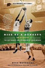 Rise of a Dynasty : The '57 Celtics, the First Banner, and the Dawning of a Newamerica - Bill Reynolds