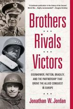 Brothers, Rivals, Victors : Eisenhower, Patton, Bradley and the Partnership That Drove the Allied Conquest in Europe - Jonathan W Jordan