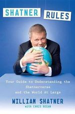 Shatner Rules : Your Guide to Understanding the Shatnerverse and the World at Large - William Shatner