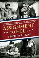 Assignment to Hell : The War Against Nazi Germany with Correspondents Walter Cronkite, Andy Rooney, A. J. Liebling, Homer Bigart, and Hal Boyle - Timothy M Gay