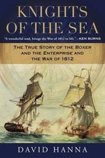 Knights of the Sea : The True Story of the Boxer and the Enterprise and the War of 1812 - David Hanna