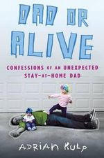 Dad or Alive : Confessions of an Unexpected Stay-At-Home Dad - Adrian Kulp