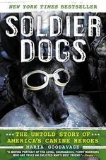 Soldier Dogs : The Untold Story of America's Canine Heroes - Maria Goodavage