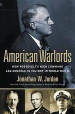 American Warlords : How Roosevelt's High Command Led America to Victory in World War II - Jonathan W Jordan