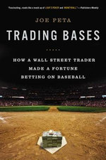 Trading Bases : How a Wall Street Trader Made a Fortune Betting on Baseball - Joe Peta