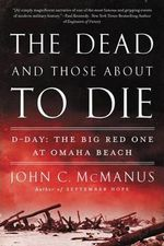 The Dead and Those About to Die : D-Day: the Big Red One at Omaha Beach - John C. McManus