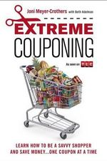 Extreme Couponing : Learn How to Be a Savvy Shopper and Save Money... One Coupon at a Time - Joni Meyer-Crothers