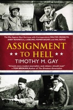 Assignment to Hell : The War Against Nazi Germany with Correspondents Walter Cronkite, Andy Rooney, A.J. Liebling, Homer Bigart, and Hal Boyle - Timothy M Gay