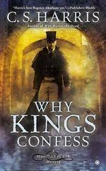 Why Kings Confess : A Sebastian St. Cyr Mystery - C S Harris