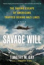 Savage Will : The Daring Escape of Americans Trapped Behind Nazi Lines - Timothy M. Gay
