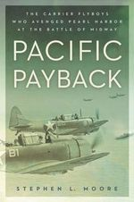 Pacific Payback : The Carrier Aviators Who Avenged Pearl Harbor at the Battle of Midway - Stephen L. Moore