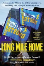 Long Mile Home : Boston Under Attack, the City's Courageous Recovery and the Epic Hunt for Justice - Scott Helman
