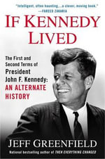 If Kennedy Lived : The First and Second Terms of President John F. Kennedy: An Alternate History - Jeff Greenfield