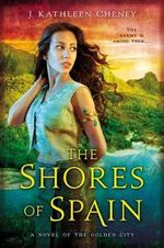 The Shores of Spain : A Novel of the Golden City - J. Kathleen Cheney