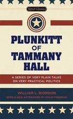 Plunkitt of Tammany Hall : A Series of Very Plain Talks on Very Practical Politics - William L Riordan