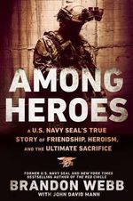 Among Heroes : A U.S. Navy SEAL's True Story of Friendship, Heroism, and the Ultimate Sacrifice - Brandon Webb