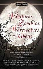 Vampires, Zombies, Werewolves and Ghosts : 25 Classic Stories of the Supernatural