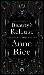 Beauty's Release : The Sequel to the Claiming of Sleeping Beauty and Beauty's Punishment - Anne Rice