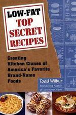 Low-Fat Top Secret Recipes : Creating Kitchen Clones of America's Favorite Brand-Name Foods - Todd Wilbur