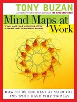 Mind Maps at Work : How to Be the Best at Your Job and Still Have Time to Play - Tony Buzan