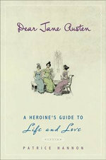 Dear Jane Austen : A Heroine's Guide to Life and Love - Patrice Hannon