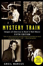 Mystery Train : Images of America in Rock'n'Roll Music - Greil Marcus