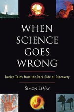 When Science Goes Wrong : Twelve Tales from the Dark Side of Discovery - PH Simon LeVay
