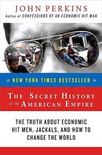 The Secret History of the American Empire :  The Truth about Economic Hit Men, Jackals, and How to Change the World - John Perkins