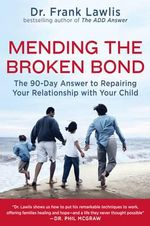 Mending the Broken Bond : The 90 Day Answer to Developing a Loving Relationship with Your Child - Frank Lawlis