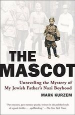 The Mascot : Unraveling the Mystery of My Jewish Father's Nazi Boyhood - Mark Kurzem