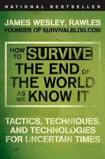 How to Survive the End of the World as We Know It : Tactics, Techniques, and Technologies for Uncertain Times - James Wesley Rawles