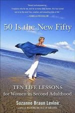 Fifty Is the New Fifty : Ten Life Lessons for Women in Second Adulthood - Dr Suzanne Braun Levine