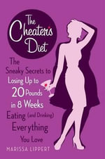The Cheater's Diet : The Sneaky Secrets to Losing Up to 20 Pounds in 8 Weeks Eating (and Drinking) Everything You Love The - Marissa Lippert