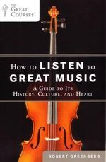 How to Listen to Great Music : A Guide to Its History, Culture, and Heart - Robert Greenberg