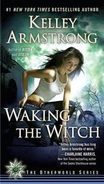 Waking the Witch : Women of the Otherworld Series : Book 11 - Kelley Armstrong