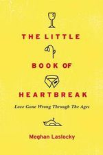 The Little Book of Heartbreak : Love Gone Wrong Through the Ages - Meghan Laslocky