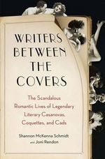 Writers Between the Covers : The Scandalous Romantic Lives of Legendary Literary Casanovas, Coquettes, and Cads - Joni Rendon