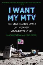 I Want My MTV : The Uncensored Story of the Music Video Revolution - Rob Tannenbaum