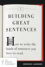 Building Great Sentences : How to Write the Kinds of Sentences You Love to Read - Brooks Landon