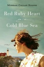 Red Ruby Heart in a Cold Blue Sea : A Novel of Maine - Morgan Callan Rogers