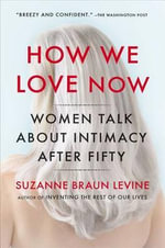 How We Love Now : Women Talk about Intimacy After 50 - Dr. Suzanne Braun Levine