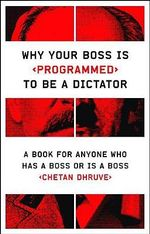 Why Your Boss is Programmed to be a Dictator : A Book for Anyone Who Has a Boss or is a Boss - Chetan Dhruve