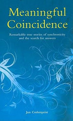 Meaningful Coincidence : Remarkable True Stories of Synchronicity in Ordinary People's Lives, and the Search for Answers - Jan Cederquist