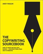 The Copywriting Sourcebook : How to Write Better Copy, Faster - For Everything from Ads to Websites - Andy Maslen