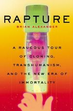 Rapture : A Raucous Tour of Cloning, Transhumanism, and the New Era of Immortality - Brian Alexander